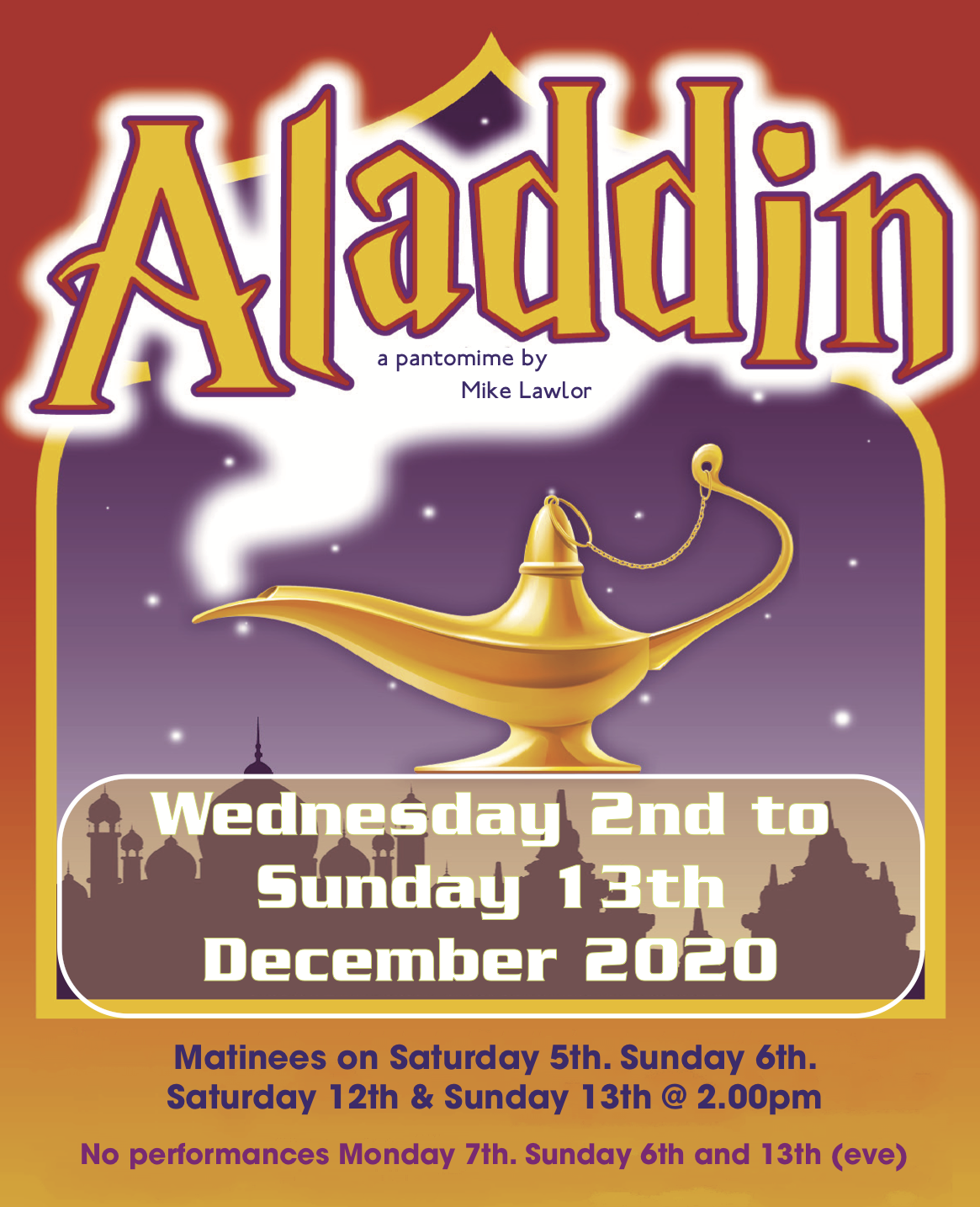 Aladdin -  Wednesday 2nd to Sunday 13th December 2020 at 7:30pm (Matinees on Saturday and Sunday at 2:00pm. No Performance Monday 7th or Sunday evenings)